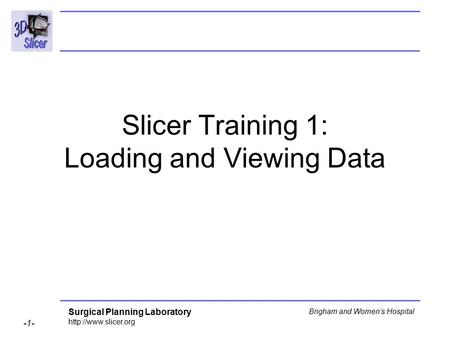 Surgical Planning Laboratory  -1- Brigham and Women's Hospital Slicer Training 1: Loading and Viewing Data.