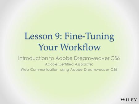 Lesson 9: Fine-Tuning Your Workflow Introduction to Adobe Dreamweaver CS6 Adobe Certified Associate: Web Communication using Adobe Dreamweaver CS6.