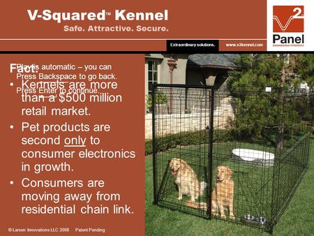 Fact: Kennels are more than a $500 million retail market. Pet products are second only to consumer electronics in growth. Consumers are moving away from.