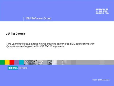 ® IBM Software Group © 2006 IBM Corporation JSF Tab Controls This Learning Module shows how to develop server-side EGL applications with dynamic content.
