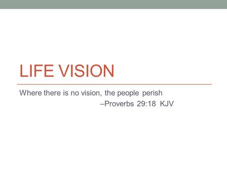 LIFE VISION Where there is no vision, the people perish –Proverbs 29:18 KJV.