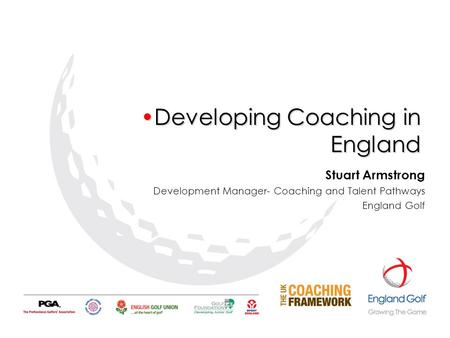 Developing Coaching in EnglandDeveloping Coaching in England Stuart Armstrong Development Manager- Coaching and Talent Pathways England Golf.