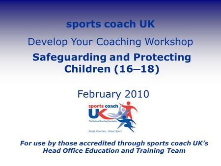 Sports coach UK Develop Your Coaching Workshop Safeguarding and Protecting Children (16 ─ 18) February 2010 For use by those accredited through sports.