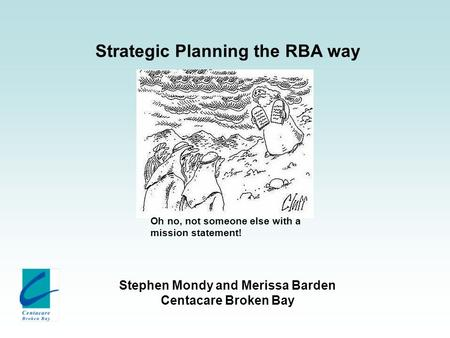 Strategic Planning the RBA way Stephen Mondy and Merissa Barden Centacare Broken Bay Oh no, not someone else with a mission statement!