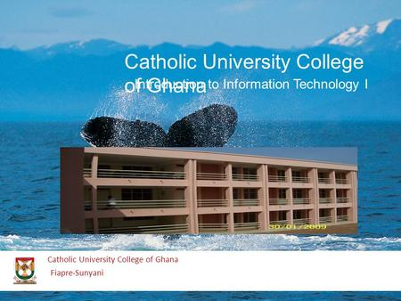 Catholic University College of Ghana Fiapre-Sunyani Catholic University College of Ghana Introduction to Information Technology I.