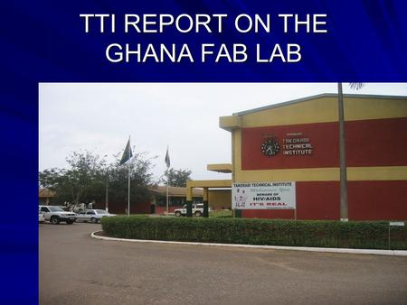 TTI REPORT ON THE GHANA FAB LAB. The vision of the Institute The trainees at TTI acquire vocational skills and qualifications that meet the changing needs.