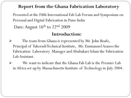 Report from the Ghana Fabrication Laboratory Presented at the Fifth International Fab Lab Forum and Symposium on Personal and Digital Fabrication in Pune.