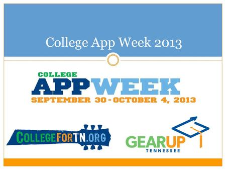 College App Week 2013. 2012 College App Week 260 participating schools and organizations 79 counties (including all GEAR UP TN counties!) Participants.