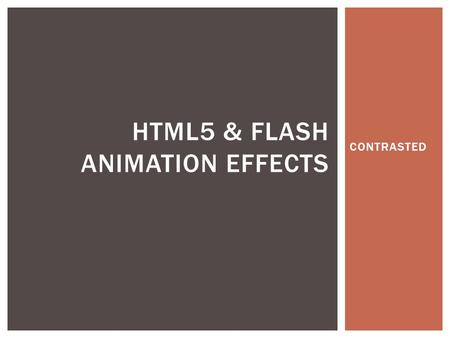 CONTRASTED HTML5 & FLASH ANIMATION EFFECTS.  HTML5 AND FLASH ANIMATION CONTRASTED  ANIMATION IN WEBSITE DESIGN AND PRESENTATION  HTML5, JavaScript,