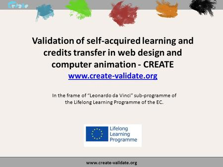 "Validation of self-acquired learning and credits transfer in web design and computer animation - CREATE www.create-validate.org In the frame of ""Leonardo."