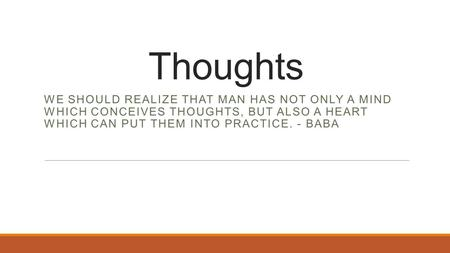 Thoughts WE SHOULD REALIZE THAT MAN HAS NOT ONLY A MIND WHICH CONCEIVES THOUGHTS, BUT ALSO A HEART WHICH CAN PUT THEM INTO PRACTICE. - BABA.