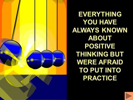 EVERYTHING YOU HAVE ALWAYS KNOWN ABOUT POSITIVE THINKING BUT WERE AFRAID TO PUT INTO PRACTICE.