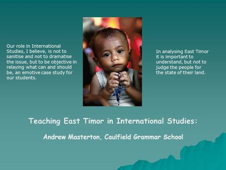 Teaching East Timor in International Studies: Andrew Masterton, Caulfield Grammar School Our role in International Studies, I believe, is not to sanitise.