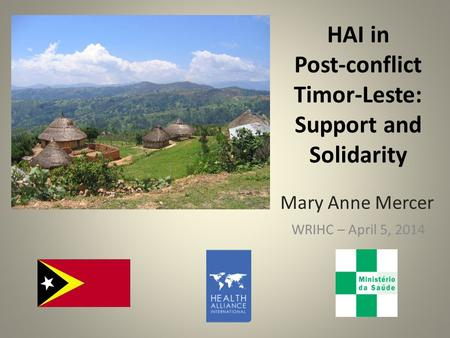 HAI in Post-conflict Timor-Leste: Support and Solidarity WRIHC – April 5, 2014 Mary Anne Mercer.