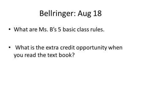 Bellringer: Aug 18 What are Ms. B's 5 basic class rules. What is the extra credit opportunity when you read the text book?