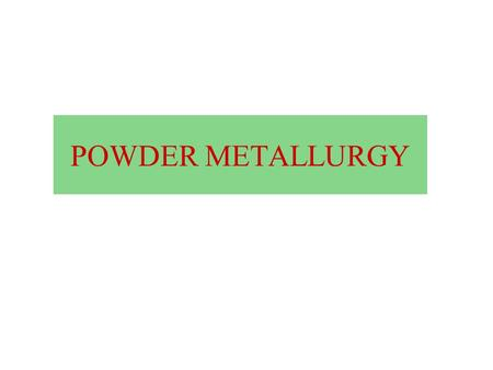 POWDER METALLURGY. Course Contents Commercial methods for the production of metal powders, powder characterization and testing, powder conditioning and.