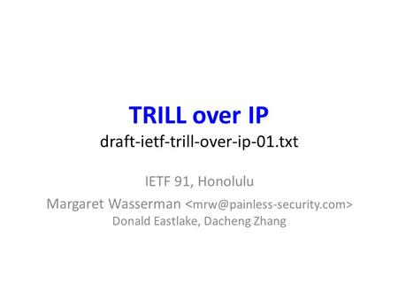 TRILL over IP draft-ietf-trill-over-ip-01.txt IETF 91, Honolulu Margaret Wasserman Donald Eastlake, Dacheng Zhang.