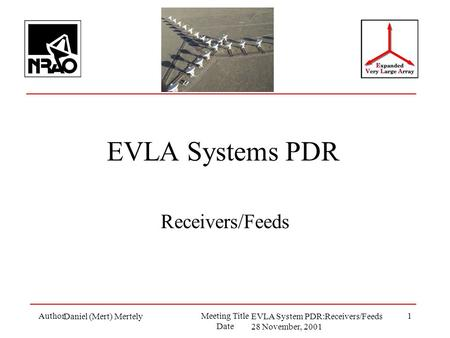 AuthorMeeting Title Date 1 EVLA Systems PDR Receivers/Feeds Daniel (Mert) MertelyEVLA System PDR:Receivers/Feeds 28 November, 2001.