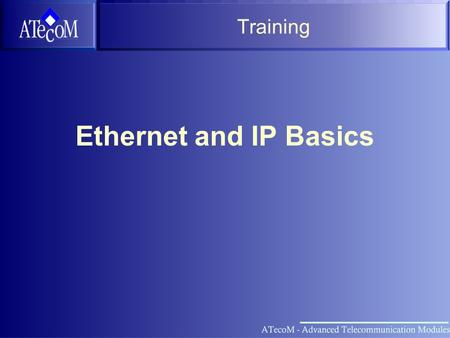 Training Ethernet and IP Basics Overview OSI Layer Model Ethernet IP ARP IP Routing Higher Layer Protocols VRRP ATM Vision Network Setup Practice.