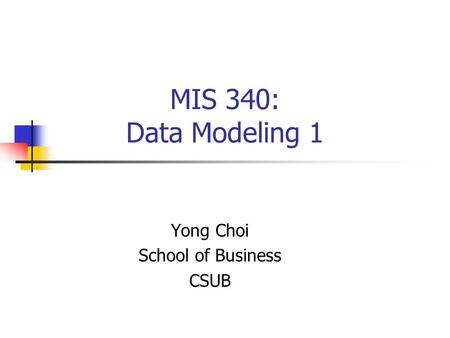 MIS 340: Data Modeling 1 Yong Choi School of Business CSUB.