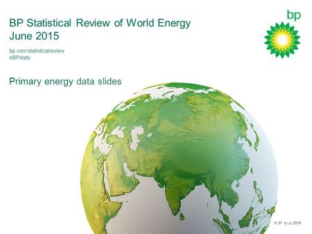 © BP p.l.c. 2015 BP Statistical Review of World Energy June 2015 Primary energy data slides bp.com/statisticalreview #BPstats.