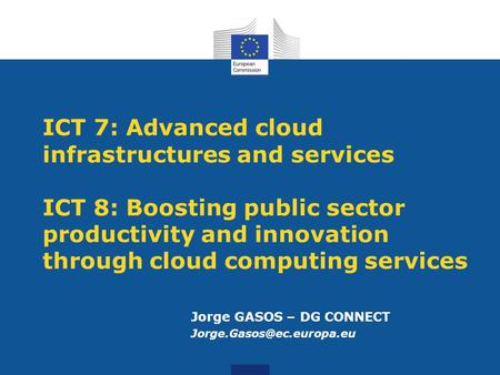 ICT 7: Advanced cloud infrastructures and services ICT 8: Boosting public sector productivity and innovation through cloud computing services Jorge GASOS.