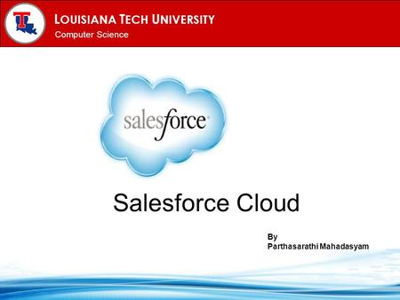 L OUISIANA T ECH U NIVERSITY MECHANICAL ENGINEERING PROGRAM Computer Science Salesforce Cloud By Parthasarathi Mahadasyam.