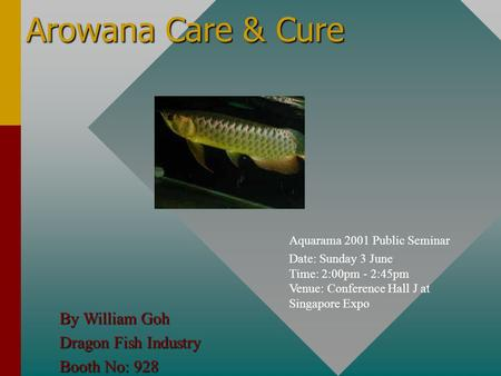 Arowana Care & Cure Aquarama 2001 Public Seminar Date: Sunday 3 June Time: 2:00pm - 2:45pm Venue: Conference Hall J at Singapore Expo By William Goh Dragon.