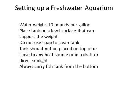Setting up a Freshwater Aquarium Water weighs 10 pounds per gallon Place tank on a level surface that can support the weight Do not use soap to clean tank.