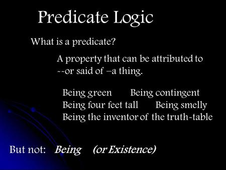 Predicate Logic What is a predicate? A property that can be attributed to --or said of –a thing. Being greenBeing contingent Being four feet tall Being.