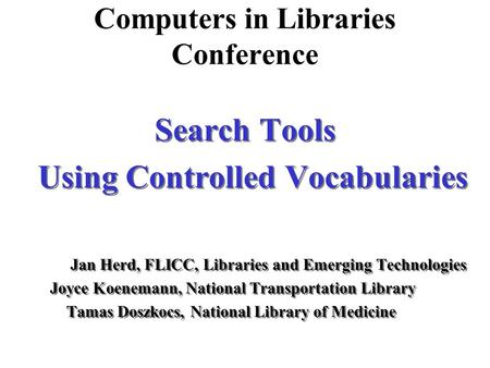 Computers in Libraries Conference Search Tools Using Controlled Vocabularies Jan Herd, FLICC, Libraries and Emerging Technologies Joyce Koenemann, National.