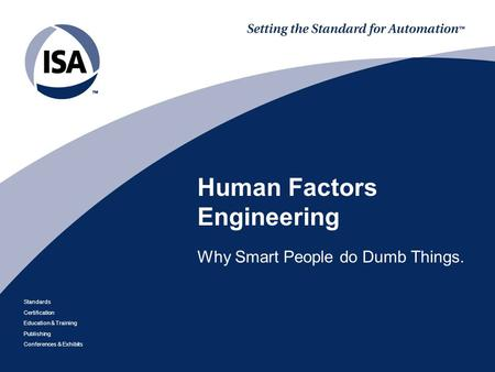 Standards Certification Education & Training Publishing Conferences & Exhibits Human Factors Engineering Why Smart People do Dumb Things.