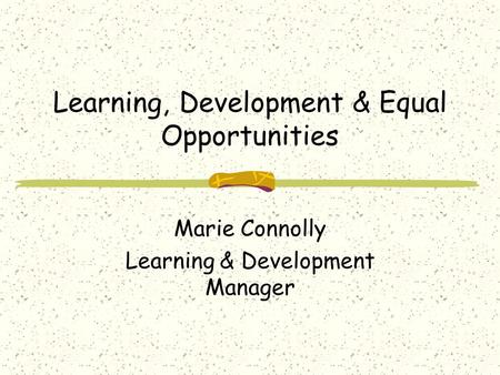 Learning, Development & Equal Opportunities Marie Connolly Learning & Development Manager.