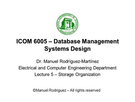 ICOM 6005 – Database Management Systems Design Dr. Manuel Rodríguez-Martínez Electrical and Computer Engineering Department Lecture 5 – Storage Organization.