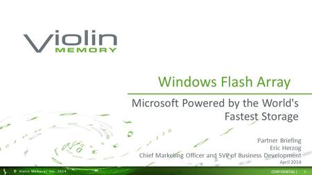 1 © Violin Memory, Inc. 2014 CONFIDENTIAL | Windows Flash Array Microsoft Powered by the World's Fastest Storage Partner Briefing Eric Herzog Chief Marketing.