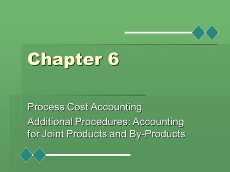 Chapter 6 Process Cost Accounting Additional Procedures: Accounting for Joint Products and By-Products.