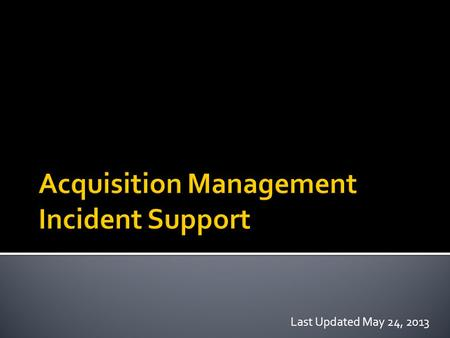 Last Updated May 24, 2013.  Incident Management Overview  AQM Incident Support Roles  Guiding Documents  Procurement Unit Leader (PROC)  Buying Team.