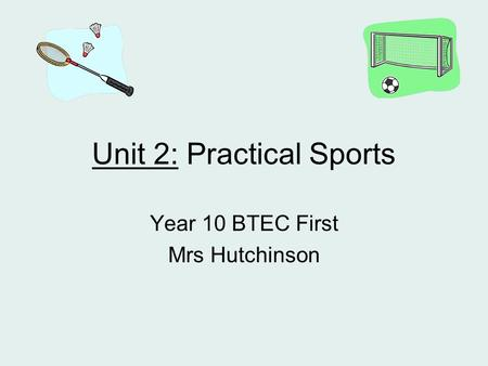 Unit 2: Practical Sports Year 10 BTEC First Mrs Hutchinson.