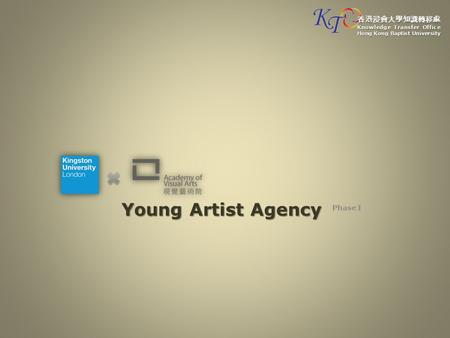 Young Artist Agency Phase I 香港浸會大學知識轉移處 Knowledge Transfer Office Hong Kong Baptist University.