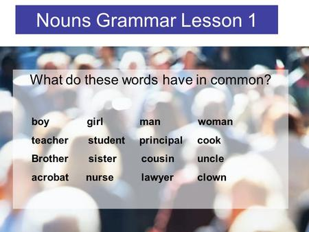 What do these words have in common? Nouns Grammar Lesson 1 boy girl man woman teacher student principal cook Brother sister cousin uncle acrobat nurse.
