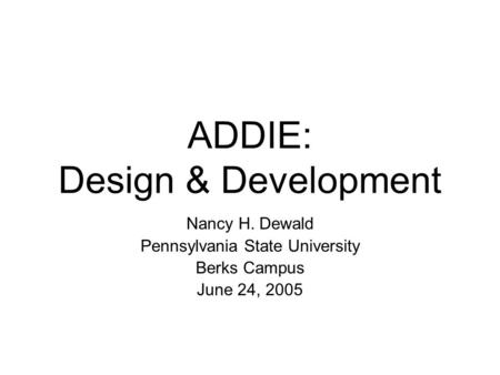 ADDIE: Design & Development Nancy H. Dewald Pennsylvania State University Berks Campus June 24, 2005.