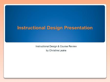 Instructional Design Presentation Instructional Design & Course Review by Christine Leake.