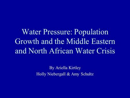 Water Pressure: Population Growth and the Middle Eastern and North African Water Crisis By Ariella Kirtley Holly Niebergall & Amy Schultz.