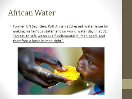 "African Water Former UN Sec. Gen. Kofi Annan addressed water issue by making his famous statement on world water day in 2001: ""access to safe water is."