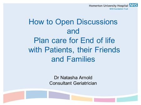 How to Open Discussions and Plan care for End of life with Patients, their Friends and Families Dr Natasha Arnold Consultant Geriatrician.