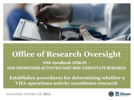 Office of Research Oversight VHA Handbook 1058.05 - VHA OPERATIONS ACTIVITIES THAT MAY CONSTITUTE RESEARCH Establishes procedures for determining whether.