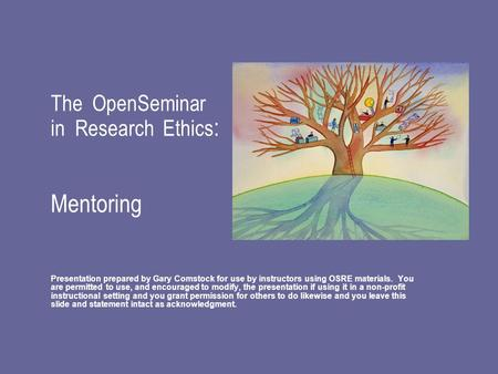 The OpenSeminar in Research Ethics : Mentoring Presentation prepared by Gary Comstock for use by instructors using OSRE materials. You are permitted to.