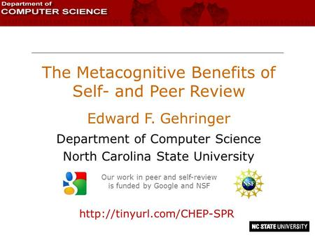 The Metacognitive Benefits of Self- and Peer Review Edward F. Gehringer Department of Computer Science North Carolina State University Our work in peer.