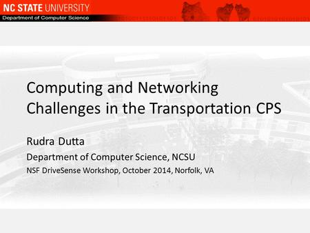 Computing and Networking Challenges in the Transportation CPS Rudra Dutta Department of Computer Science, NCSU NSF DriveSense Workshop, October 2014, Norfolk,