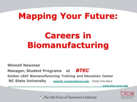 Mapping Your Future: Careers in Biomanufacturing Winnell Newman Manager, Student Programs at BTEC Golden LEAF Biomanufacturing Training and Education Center.